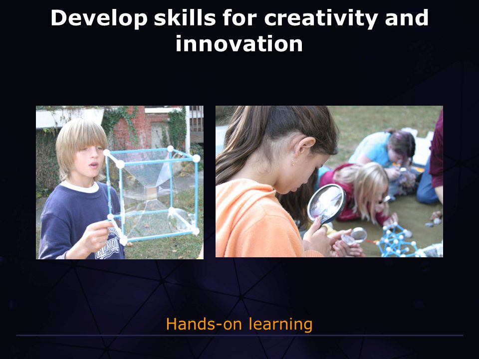 Develop skills for creativity and innovation Hands-on learning