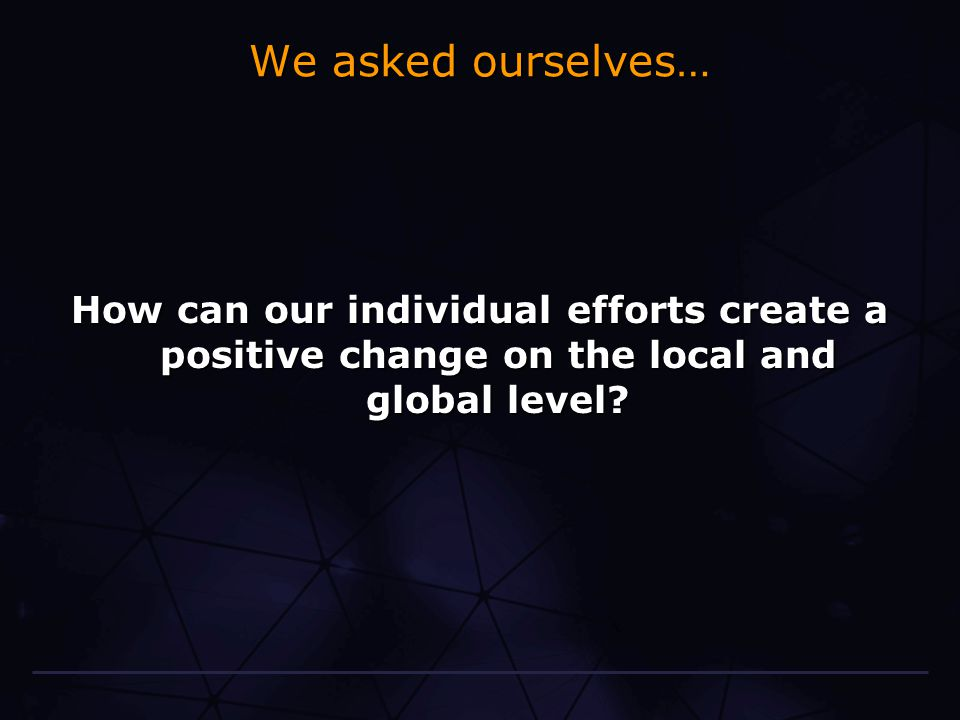 We asked ourselves… How can our individual efforts create a positive change on the local and global level
