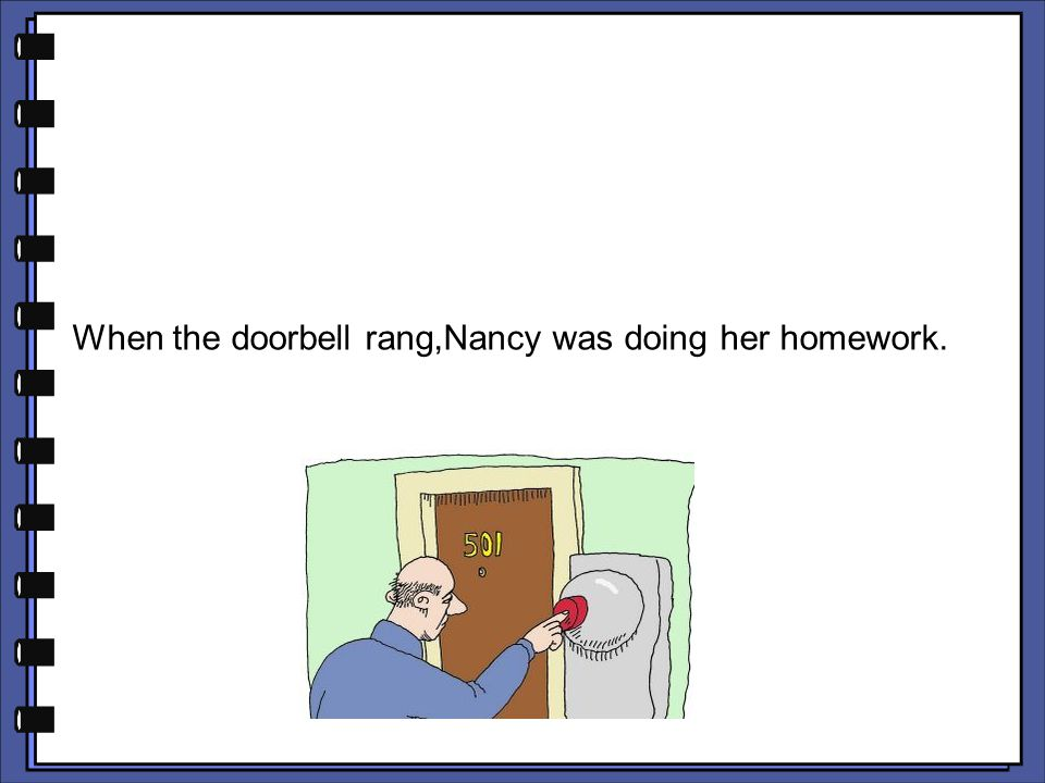 When the doorbell rang,Nancy was doing her homework.