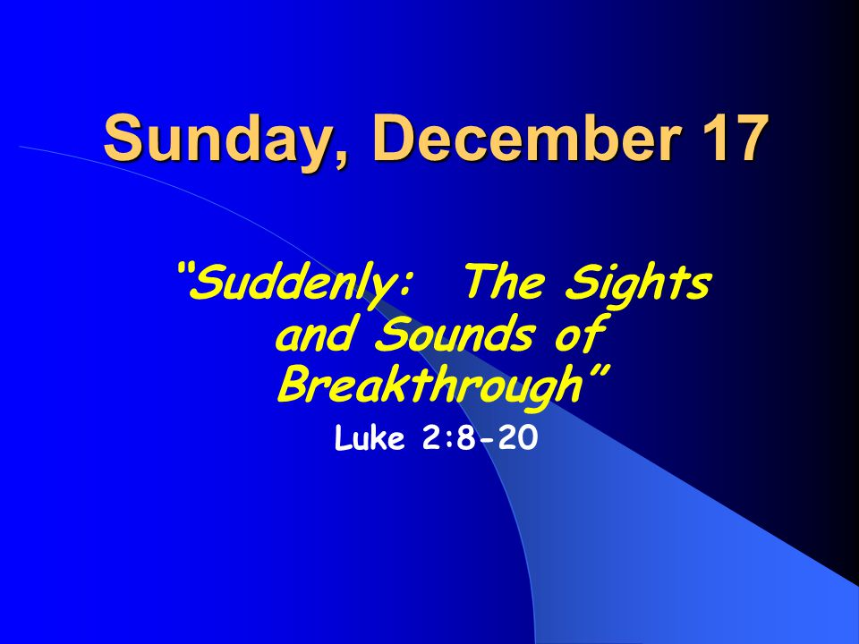 "Sunday, December 17 ""Suddenly: The Sights and Sounds of Breakthrough"" Luke 2:8-20"