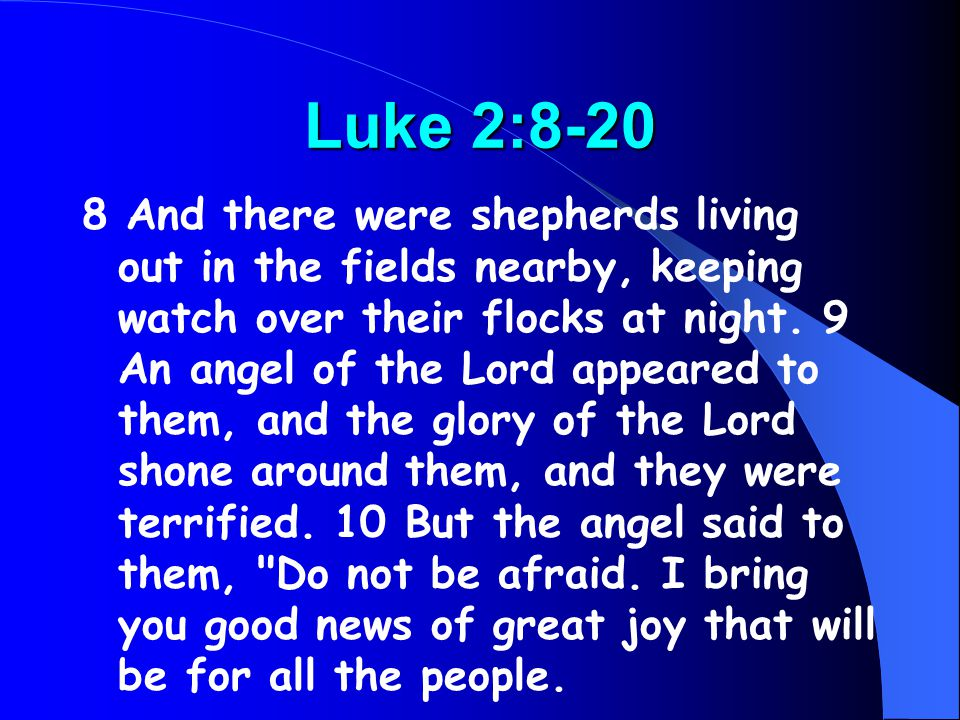 Luke 2:8-20 8 And there were shepherds living out in the fields nearby, keeping watch over their flocks at night. 9 An angel of the Lord appeared to t