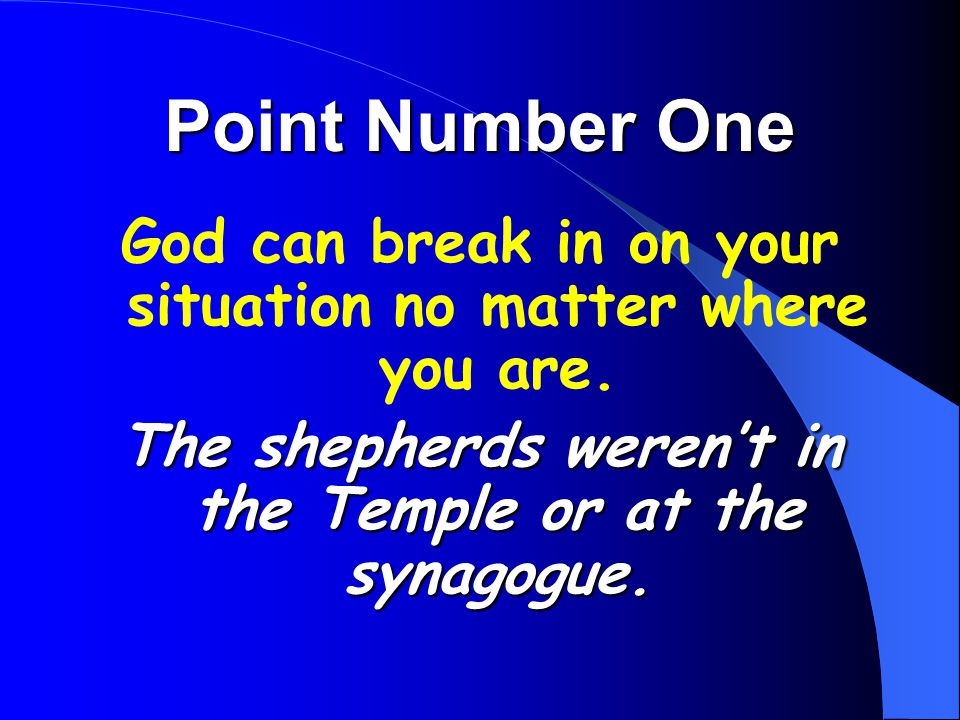 Point Number One God can break in on your situation no matter where you are. The shepherds weren't in the Temple or at the synagogue.