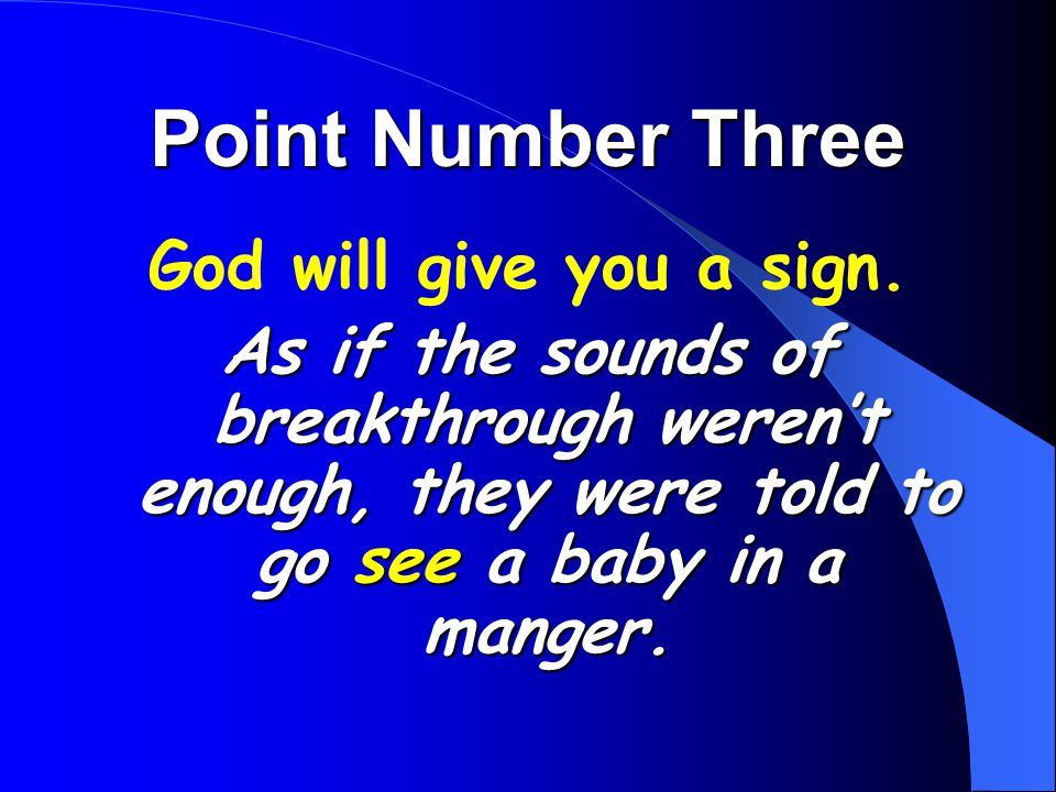 Point Number Three God will give you a sign. As if the sounds of breakthrough weren't enough, they were told to go see a baby in a manger.