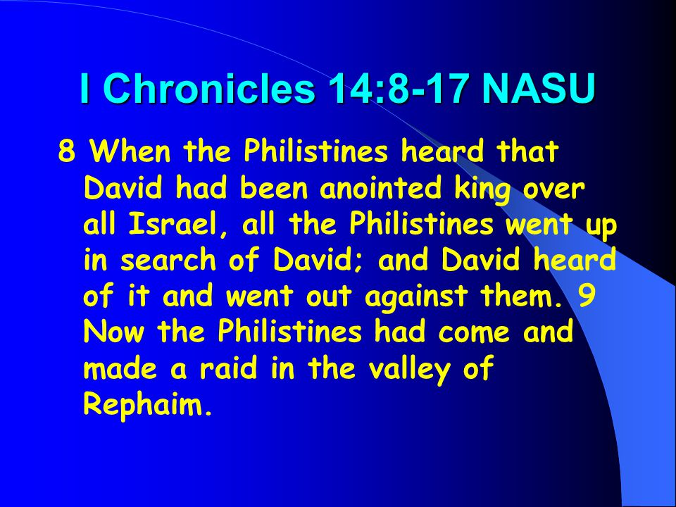 I Chronicles 14:8-17 NASU 8 When the Philistines heard that David had been anointed king over all Israel, all the Philistines went up in search of Dav