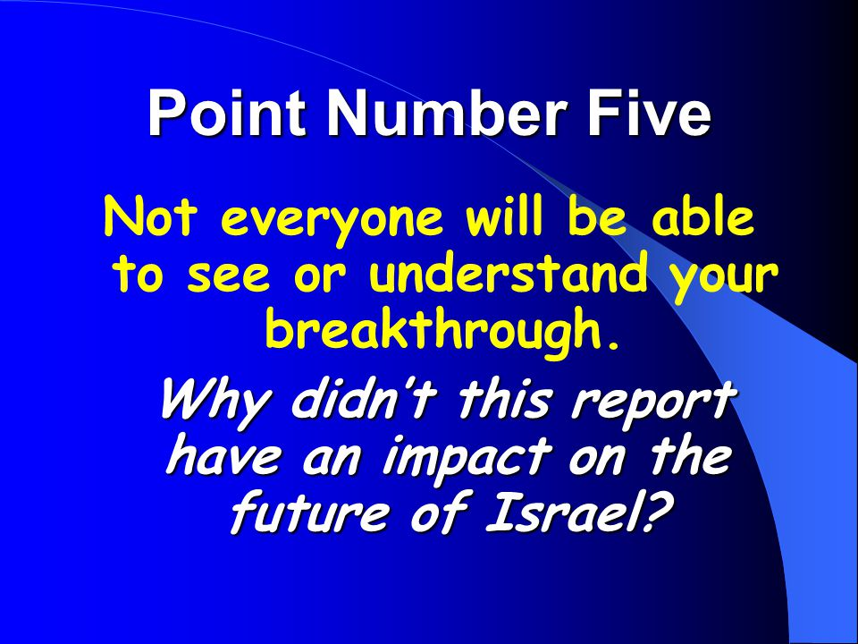 Point Number Five Not everyone will be able to see or understand your breakthrough. Why didn't this report have an impact on the future of Israel?
