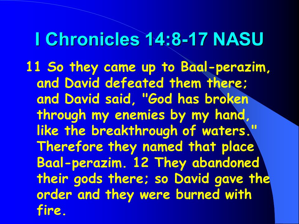 I Chronicles 14:8-17 NASU 11 So they came up to Baal-perazim, and David defeated them there; and David said,