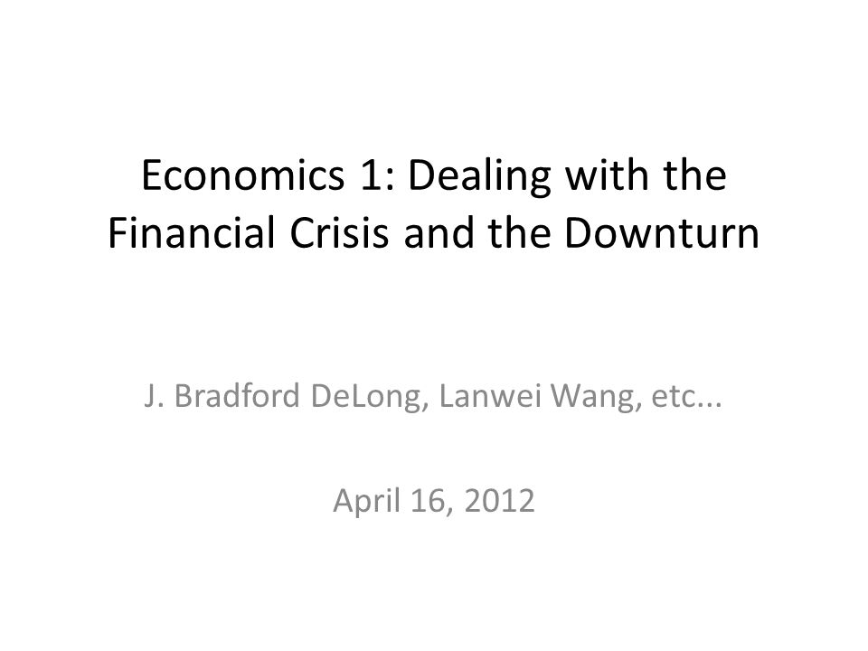 Economics 1: Dealing with the Financial Crisis and the Downturn J.