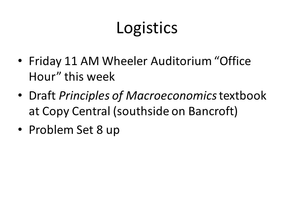 Logistics Friday 11 AM Wheeler Auditorium Office Hour this week Draft Principles of Macroeconomics textbook at Copy Central (southside on Bancroft) Problem Set 8 up