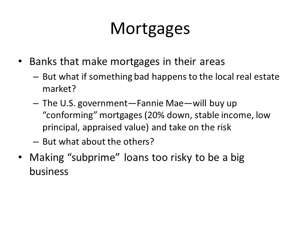 Mortgages Banks that make mortgages in their areas – But what if something bad happens to the local real estate market.
