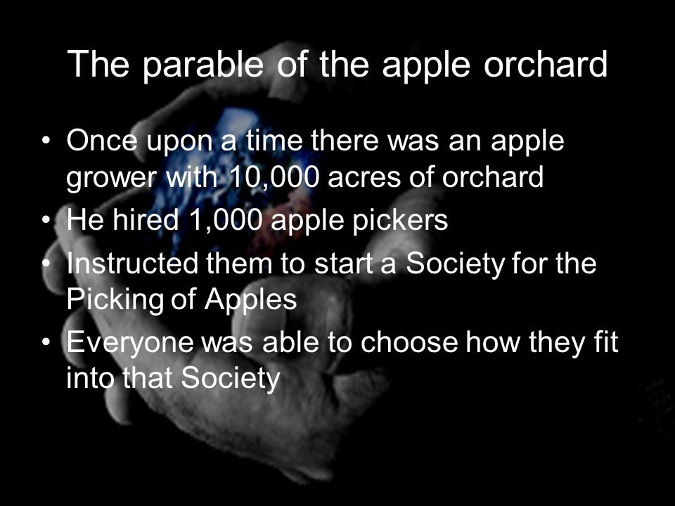 The parable of the apple orchard Once upon a time there was an apple grower with 10,000 acres of orchard He hired 1,000 apple pickers Instructed them to start a Society for the Picking of Apples Everyone was able to choose how they fit into that Society