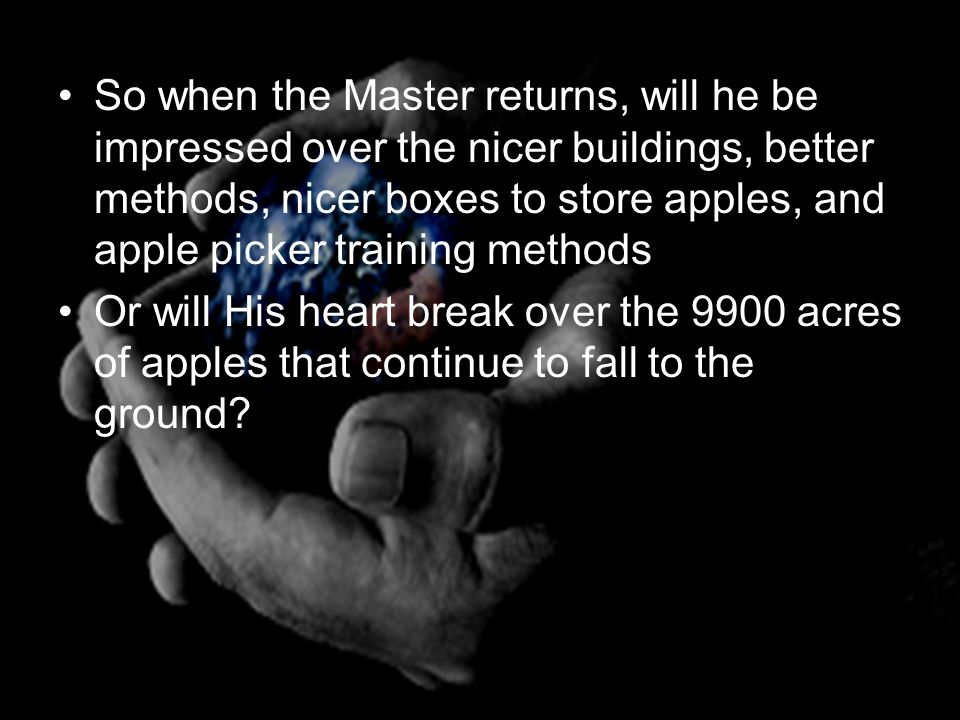 So when the Master returns, will he be impressed over the nicer buildings, better methods, nicer boxes to store apples, and apple picker training methods Or will His heart break over the 9900 acres of apples that continue to fall to the ground