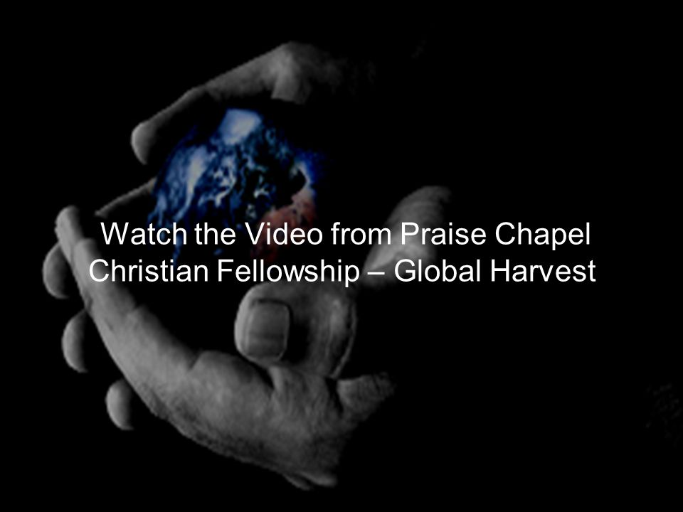 Watch the Video from Praise Chapel Christian Fellowship – Global Harvest