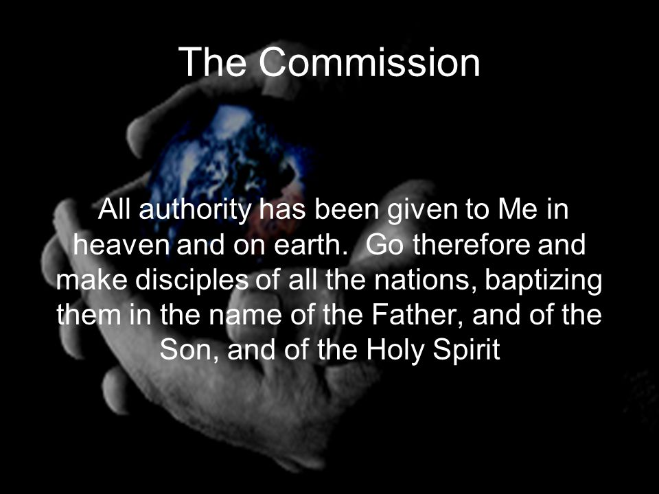 The Commission All authority has been given to Me in heaven and on earth.