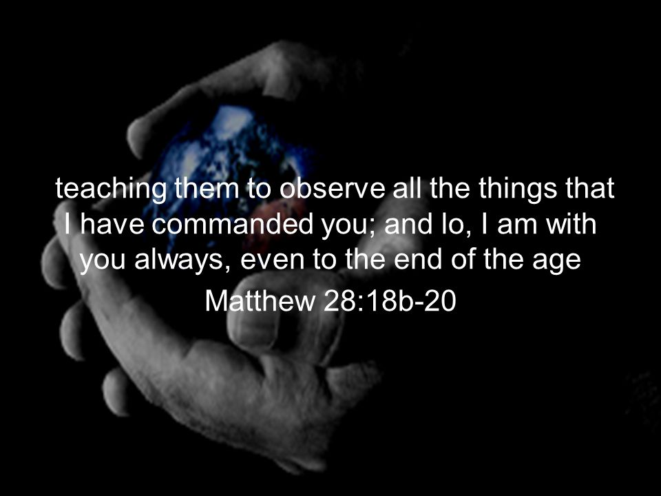teaching them to observe all the things that I have commanded you; and lo, I am with you always, even to the end of the age Matthew 28:18b-20