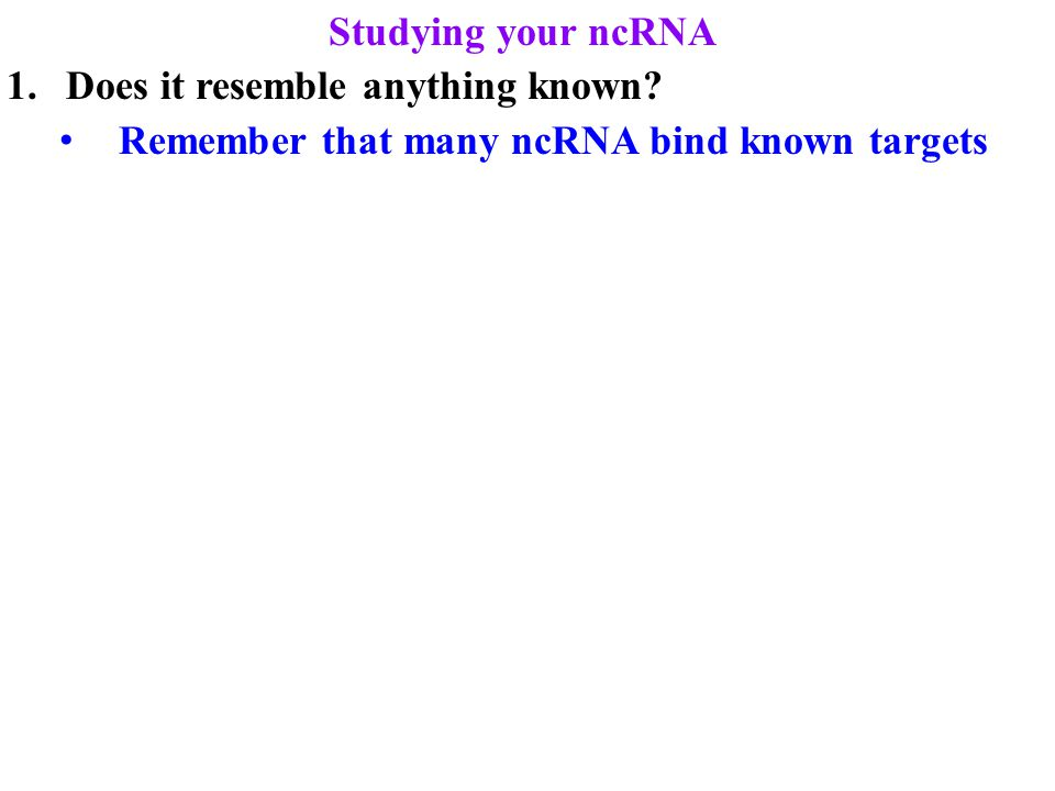 Studying your ncRNA 1.Does it resemble anything known Remember that many ncRNA bind known targets