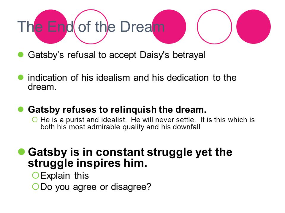 The End of the Dream Gatsby's refusal to accept Daisy's betrayal indication of his idealism and his dedication to the dream. Gatsby refuses to relinqu