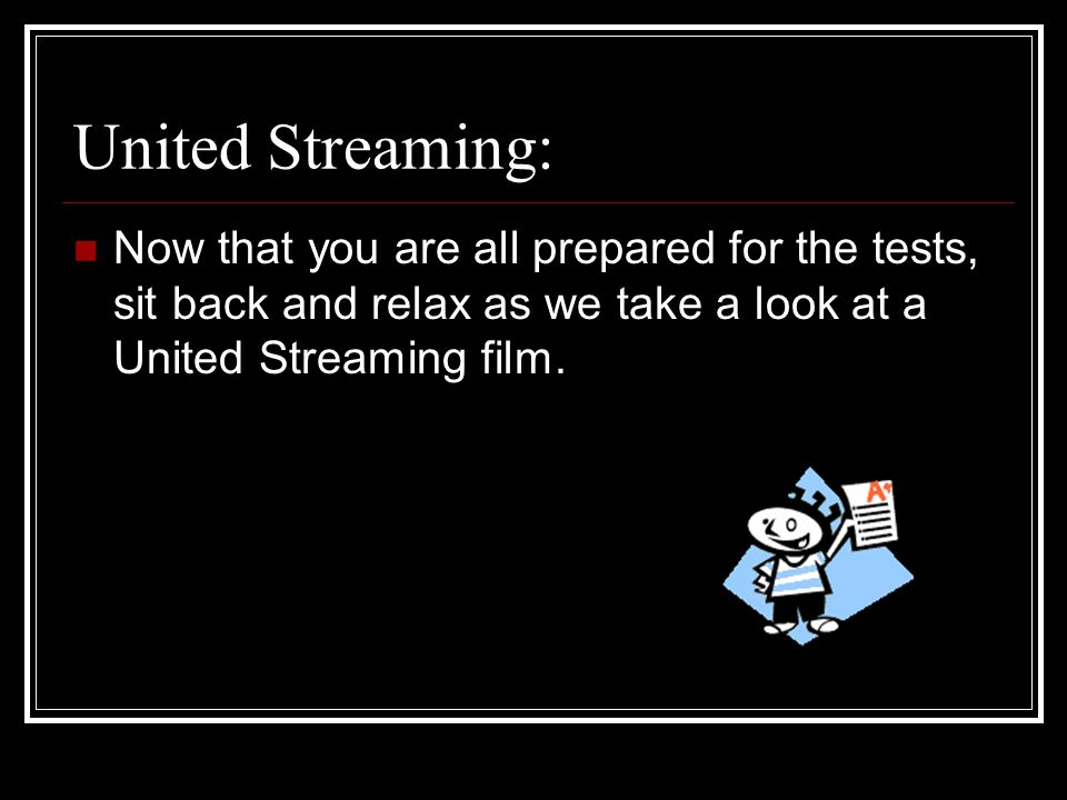 United Streaming: Now that you are all prepared for the tests, sit back and relax as we take a look at a United Streaming film.
