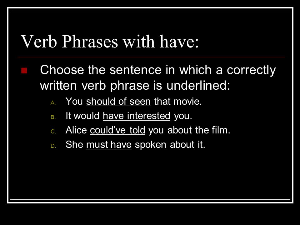 Verb Phrases with have: Choose the sentence in which a correctly written verb phrase is underlined: A.