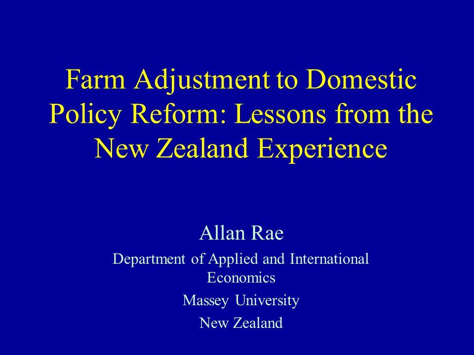 Farm Adjustment to Domestic Policy Reform: Lessons from the New Zealand Experience Allan Rae Department of Applied and International Economics Massey University New Zealand