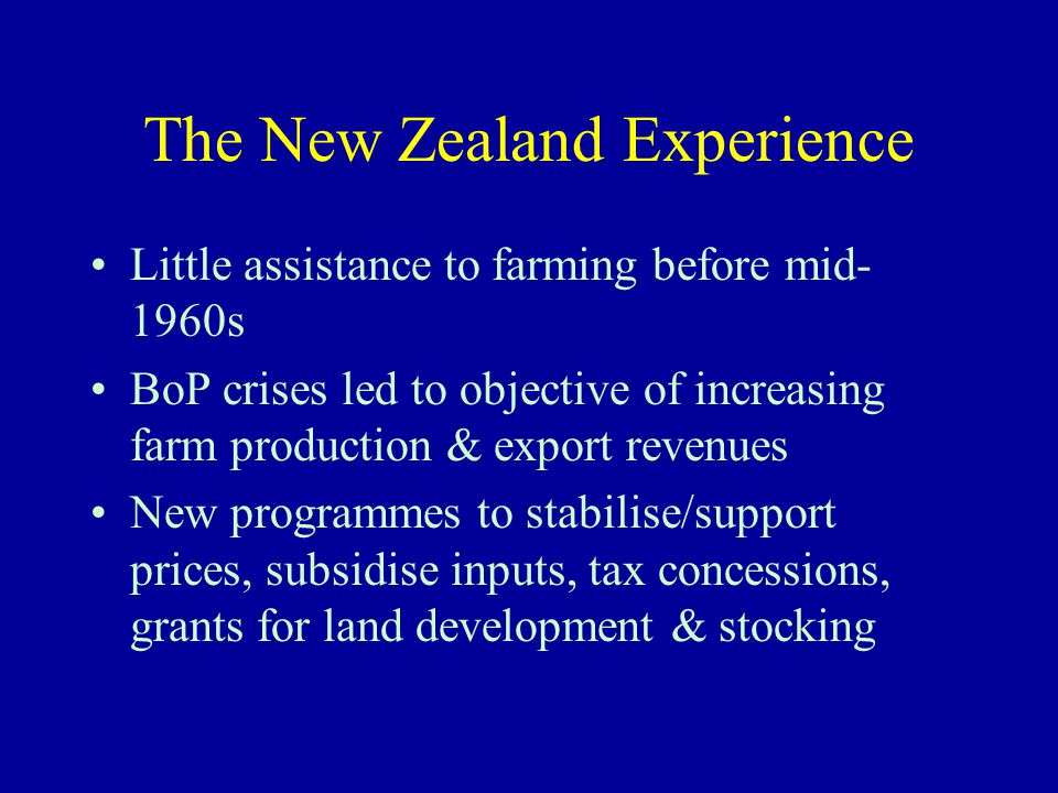 The New Zealand Experience Little assistance to farming before mid- 1960s BoP crises led to objective of increasing farm production & export revenues New programmes to stabilise/support prices, subsidise inputs, tax concessions, grants for land development & stocking