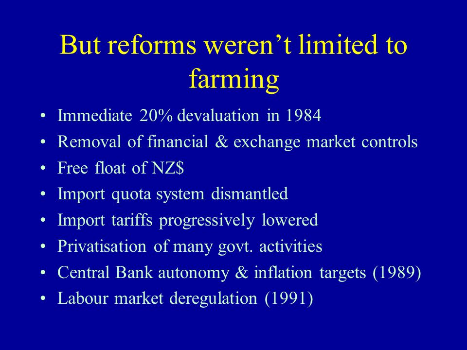 But reforms weren't limited to farming Immediate 20% devaluation in 1984 Removal of financial & exchange market controls Free float of NZ$ Import quota system dismantled Import tariffs progressively lowered Privatisation of many govt.
