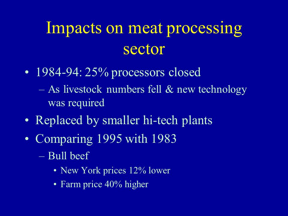 Impacts on meat processing sector 1984-94: 25% processors closed –As livestock numbers fell & new technology was required Replaced by smaller hi-tech plants Comparing 1995 with 1983 –Bull beef New York prices 12% lower Farm price 40% higher