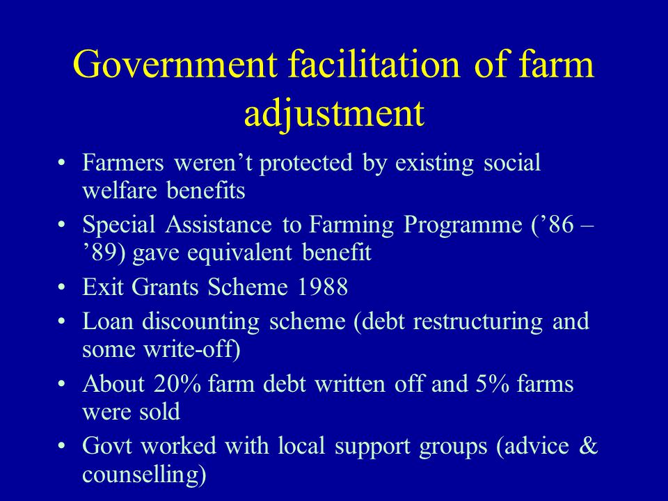 Government facilitation of farm adjustment Farmers weren't protected by existing social welfare benefits Special Assistance to Farming Programme ('86 – '89) gave equivalent benefit Exit Grants Scheme 1988 Loan discounting scheme (debt restructuring and some write-off) About 20% farm debt written off and 5% farms were sold Govt worked with local support groups (advice & counselling)
