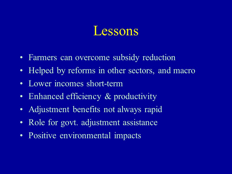 Lessons Farmers can overcome subsidy reduction Helped by reforms in other sectors, and macro Lower incomes short-term Enhanced efficiency & productivi