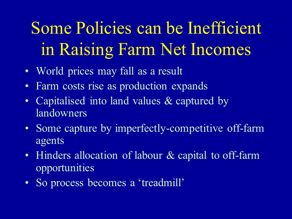 Some Policies can be Inefficient in Raising Farm Net Incomes World prices may fall as a result Farm costs rise as production expands Capitalised into land values & captured by landowners Some capture by imperfectly-competitive off-farm agents Hinders allocation of labour & capital to off-farm opportunities So process becomes a 'treadmill'