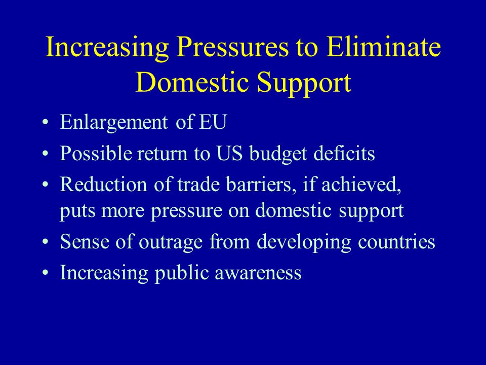 Increasing Pressures to Eliminate Domestic Support Enlargement of EU Possible return to US budget deficits Reduction of trade barriers, if achieved, puts more pressure on domestic support Sense of outrage from developing countries Increasing public awareness