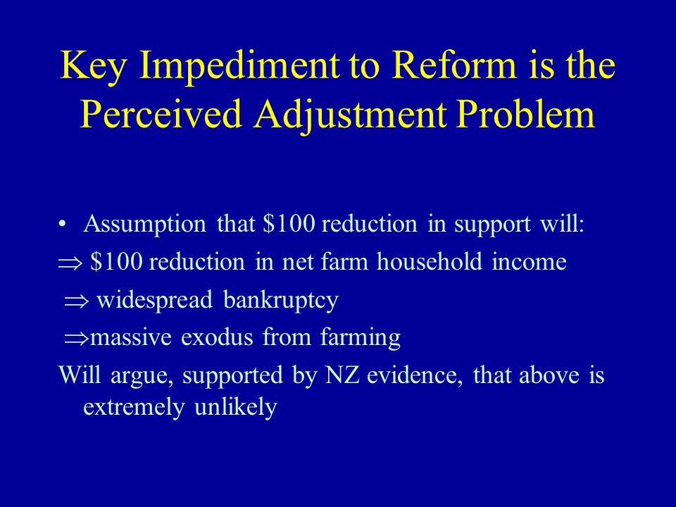 Key Impediment to Reform is the Perceived Adjustment Problem Assumption that $100 reduction in support will:  $100 reduction in net farm household income  widespread bankruptcy  massive exodus from farming Will argue, supported by NZ evidence, that above is extremely unlikely