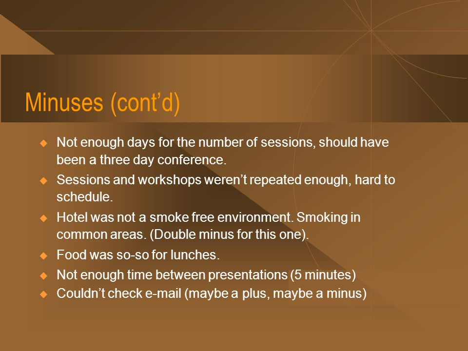 Minuses (cont'd)  Not enough days for the number of sessions, should have been a three day conference.