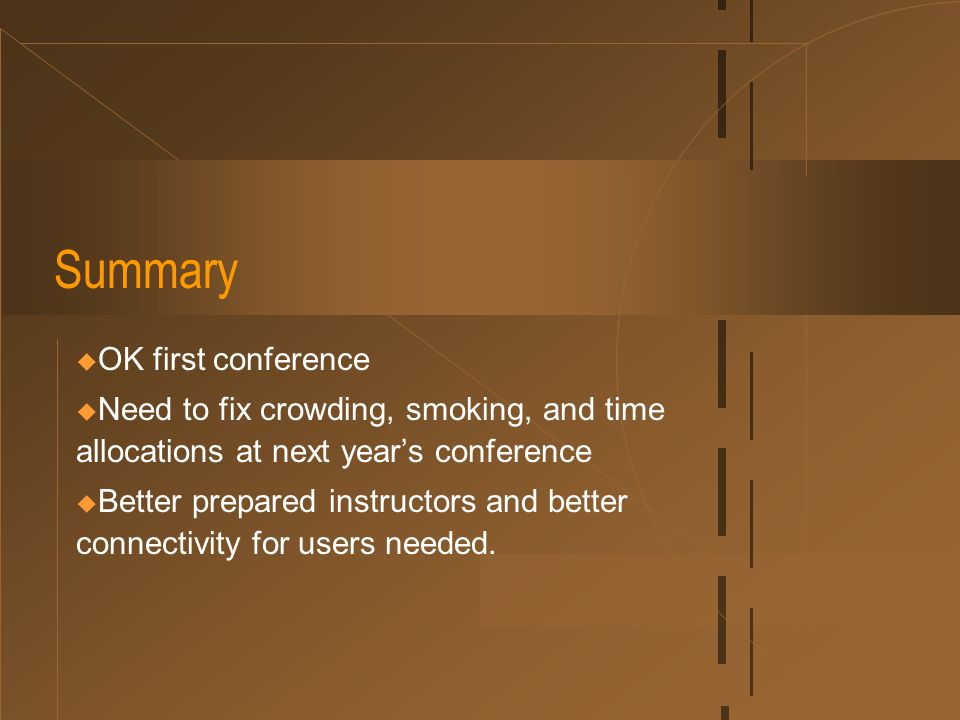 Summary  OK first conference  Need to fix crowding, smoking, and time allocations at next year's conference  Better prepared instructors and better connectivity for users needed.