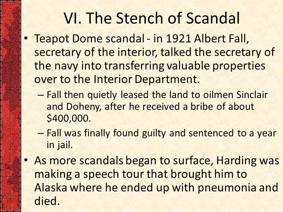 VI. The Stench of Scandal Teapot Dome scandal - in 1921 Albert Fall, secretary of the interior, talked the secretary of the navy into transferring val
