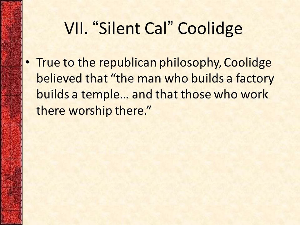 "VII. ""Silent Cal"" Coolidge True to the republican philosophy, Coolidge believed that ""the man who builds a factory builds a temple… and that those who"