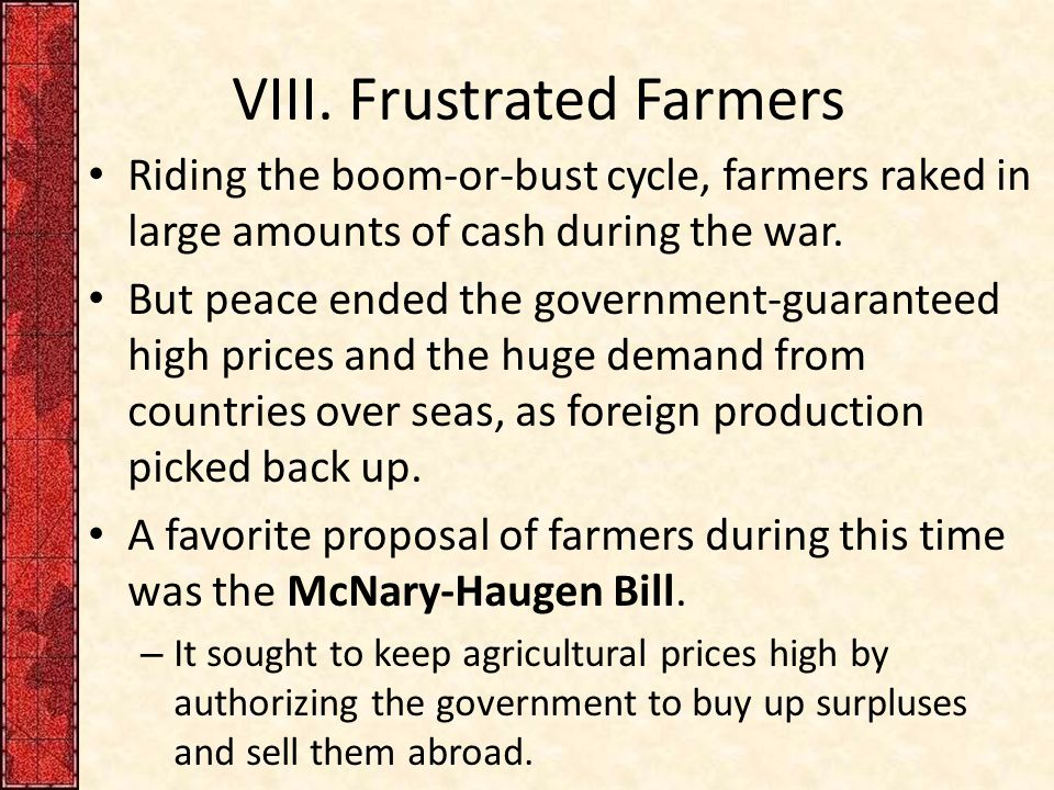 VIII. Frustrated Farmers Riding the boom-or-bust cycle, farmers raked in large amounts of cash during the war. But peace ended the government-guarante