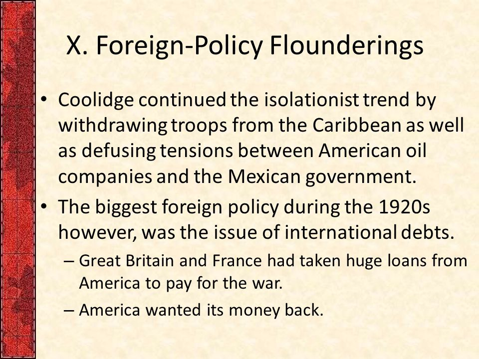 X. Foreign-Policy Flounderings Coolidge continued the isolationist trend by withdrawing troops from the Caribbean as well as defusing tensions between