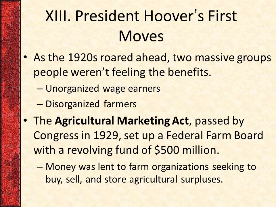 XIII. President Hoover's First Moves As the 1920s roared ahead, two massive groups people weren't feeling the benefits. – Unorganized wage earners – D