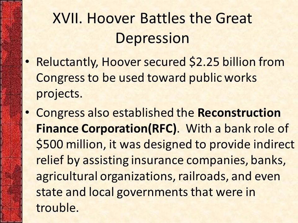 XVII. Hoover Battles the Great Depression Reluctantly, Hoover secured $2.25 billion from Congress to be used toward public works projects. Congress al