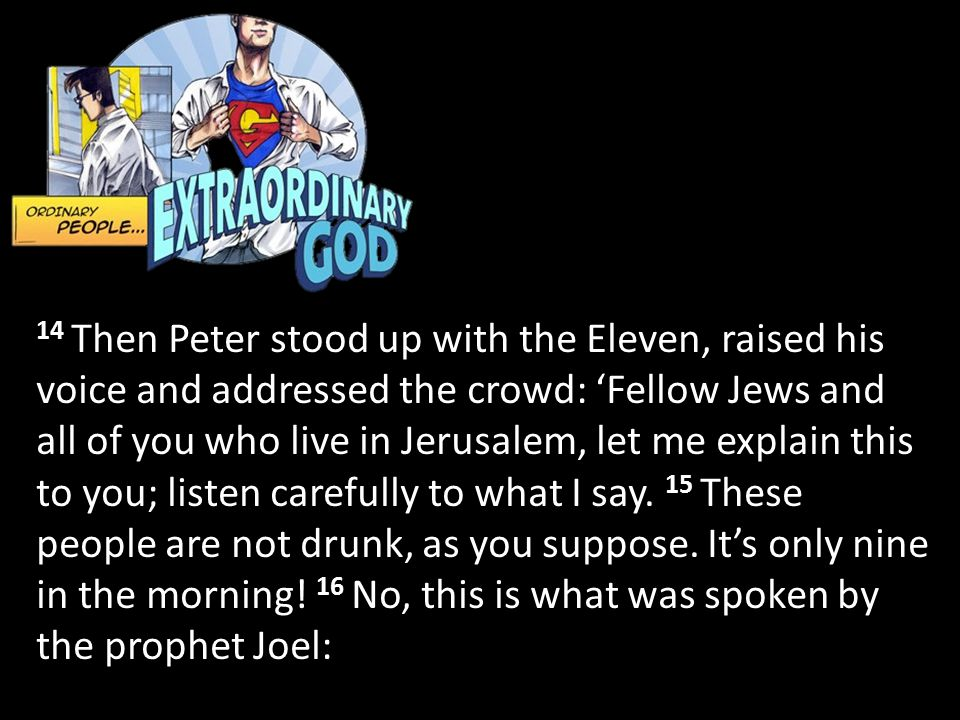 14 Then Peter stood up with the Eleven, raised his voice and addressed the crowd: 'Fellow Jews and all of you who live in Jerusalem, let me explain th
