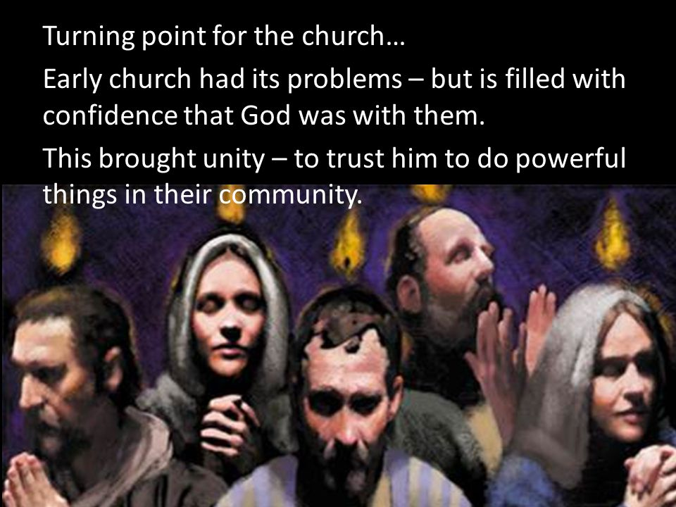 Turning point for the church… Early church had its problems – but is filled with confidence that God was with them. This brought unity – to trust him