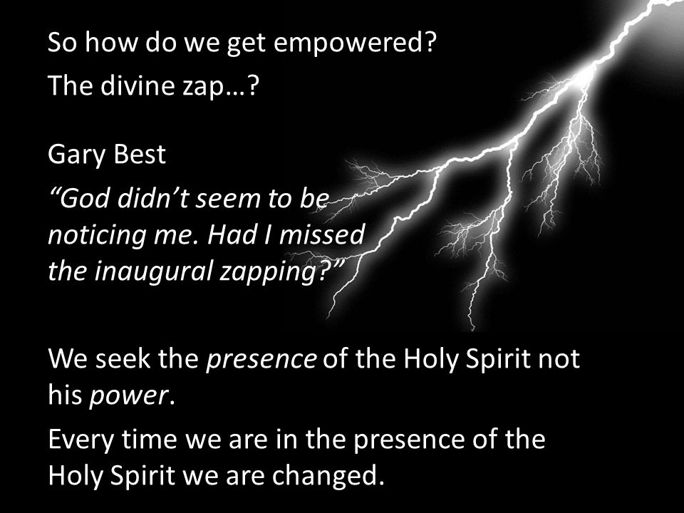 """So how do we get empowered? The divine zap…? Gary Best """"God didn't seem to be noticing me. Had I missed the inaugural zapping?"""" We seek the presence o"""