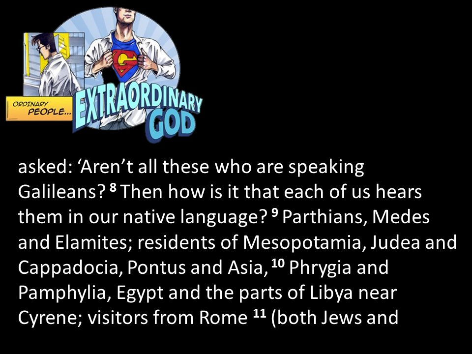 asked: 'Aren't all these who are speaking Galileans? 8 Then how is it that each of us hears them in our native language? 9 Parthians, Medes and Elamit