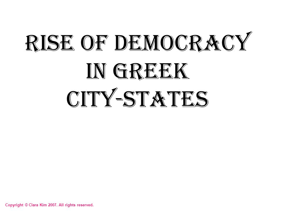 Rise of Democracy in Greek City-States Copyright © Clara Kim 2007. All rights reserved.