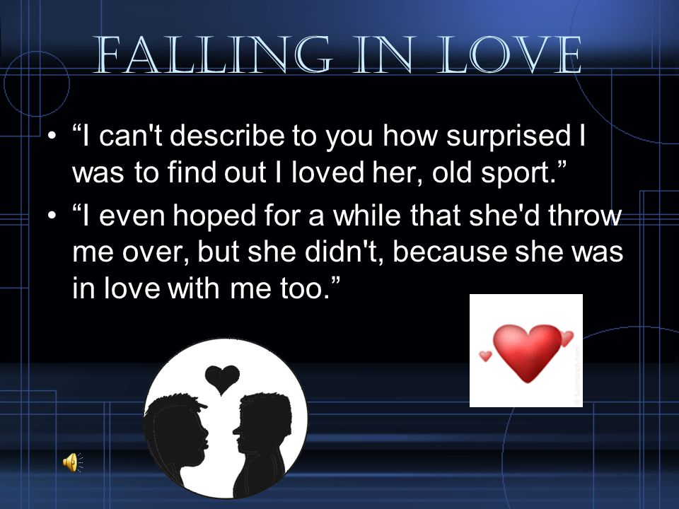 Falling in love I can t describe to you how surprised I was to find out I loved her, old sport. I even hoped for a while that she d throw me over, but she didn t, because she was in love with me too.