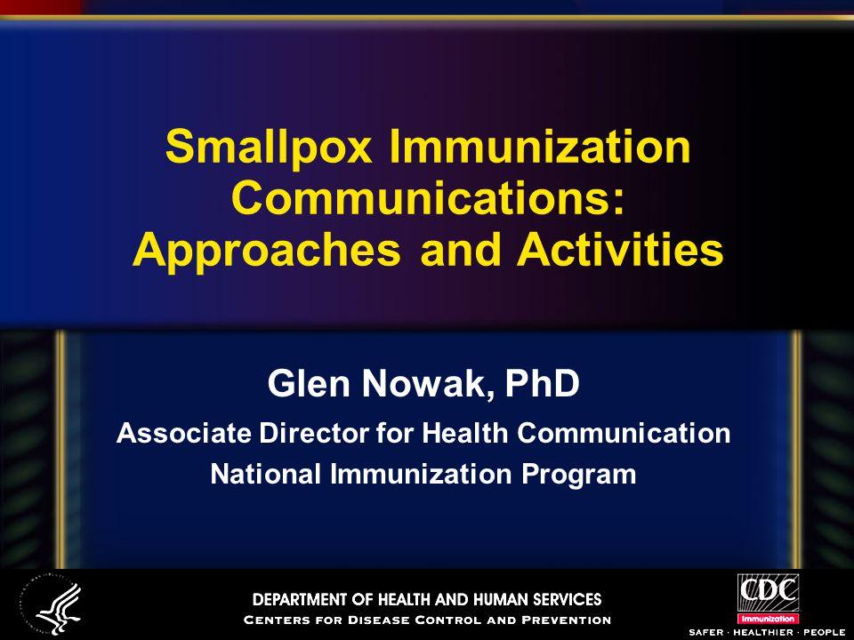 Smallpox Immunization Communications: Approaches and Activities Glen Nowak, PhD Associate Director for Health Communication National Immunization Program
