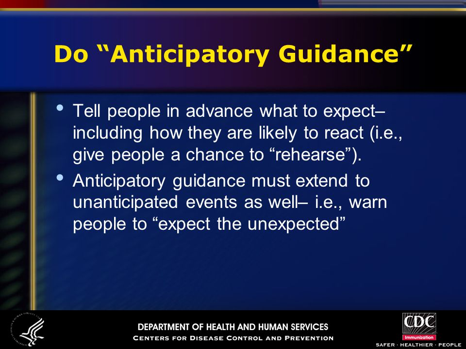 Do Anticipatory Guidance Tell people in advance what to expect– including how they are likely to react (i.e., give people a chance to rehearse ).