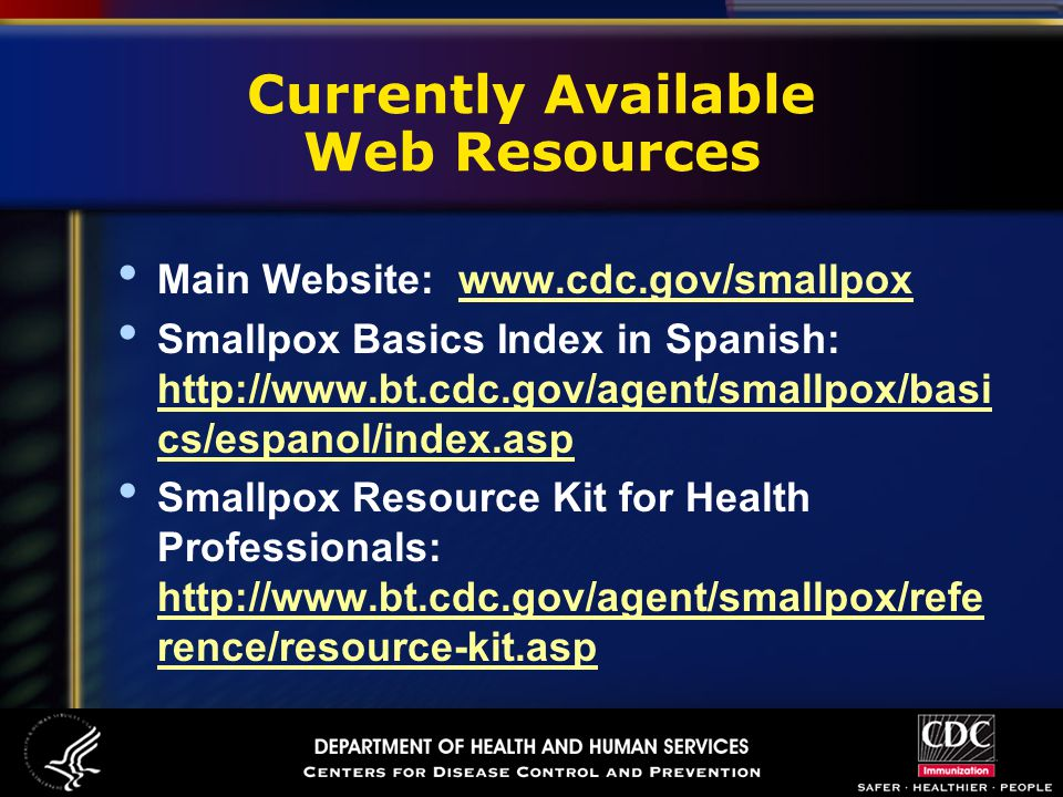 Currently Available Web Resources Main Website: www.cdc.gov/smallpoxwww.cdc.gov/smallpox Smallpox Basics Index in Spanish: http://www.bt.cdc.gov/agent/smallpox/basi cs/espanol/index.asp http://www.bt.cdc.gov/agent/smallpox/basi cs/espanol/index.asp Smallpox Resource Kit for Health Professionals: http://www.bt.cdc.gov/agent/smallpox/refe rence/resource-kit.asp http://www.bt.cdc.gov/agent/smallpox/refe rence/resource-kit.asp