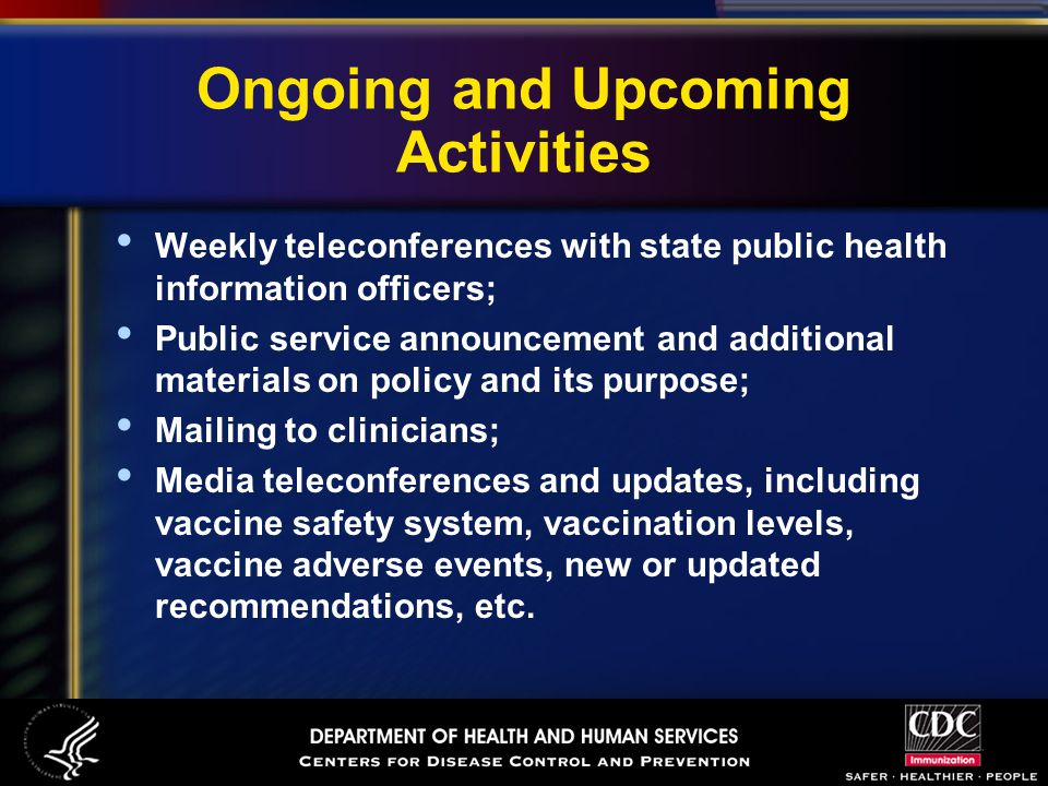 Ongoing and Upcoming Activities Weekly teleconferences with state public health information officers; Public service announcement and additional materials on policy and its purpose; Mailing to clinicians; Media teleconferences and updates, including vaccine safety system, vaccination levels, vaccine adverse events, new or updated recommendations, etc.