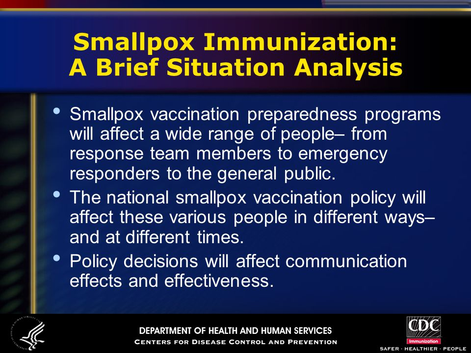 Smallpox Immunization: A Brief Situation Analysis Smallpox vaccination preparedness programs will affect a wide range of people– from response team members to emergency responders to the general public.